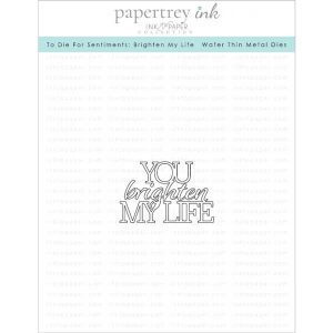 Papertrey Ink To Die For Sentiments: Brighten My Life Die